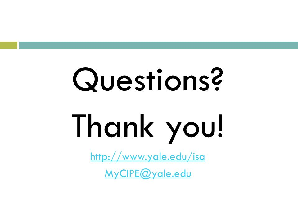 Questions? Thank you! http://www.yale.edu/isa MyCIPE@yale.edu