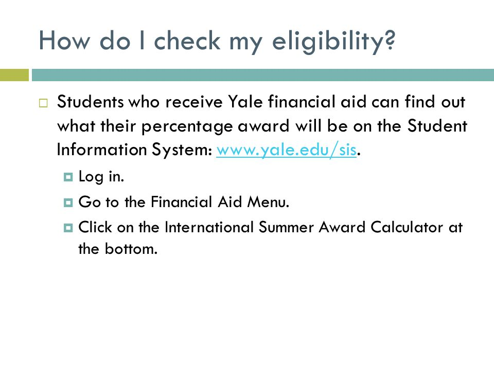 How do I check my eligibility?  Students who receive Yale financial aid can find out what their percentage award will be on the Student Information S