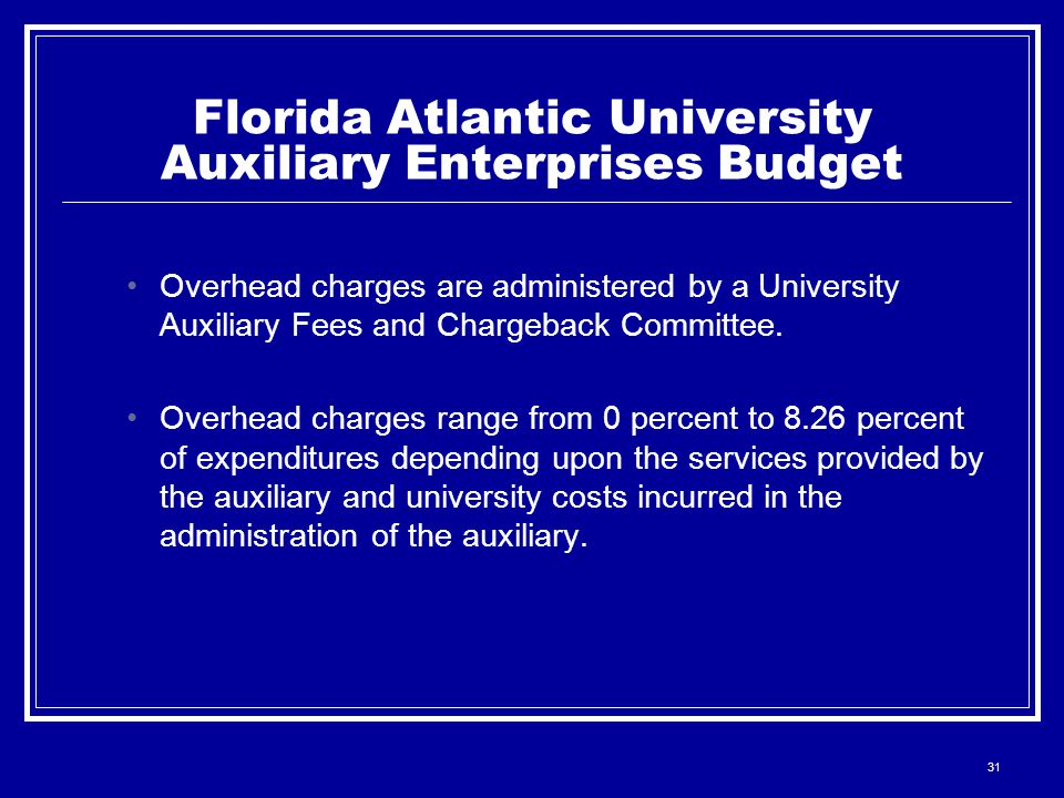 31 Florida Atlantic University Auxiliary Enterprises Budget Overhead charges are administered by a University Auxiliary Fees and Chargeback Committee.