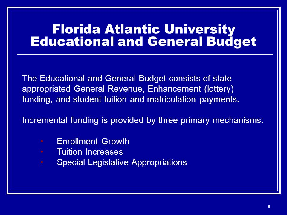 5 Florida Atlantic University Educational and General Budget The Educational and General Budget consists of state appropriated General Revenue, Enhancement (lottery) funding, and student tuition and matriculation payments.