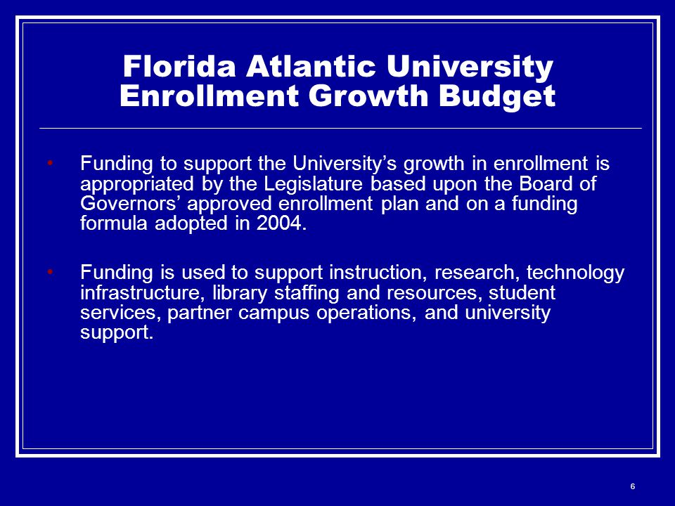 6 Funding to support the University's growth in enrollment is appropriated by the Legislature based upon the Board of Governors' approved enrollment plan and on a funding formula adopted in 2004.