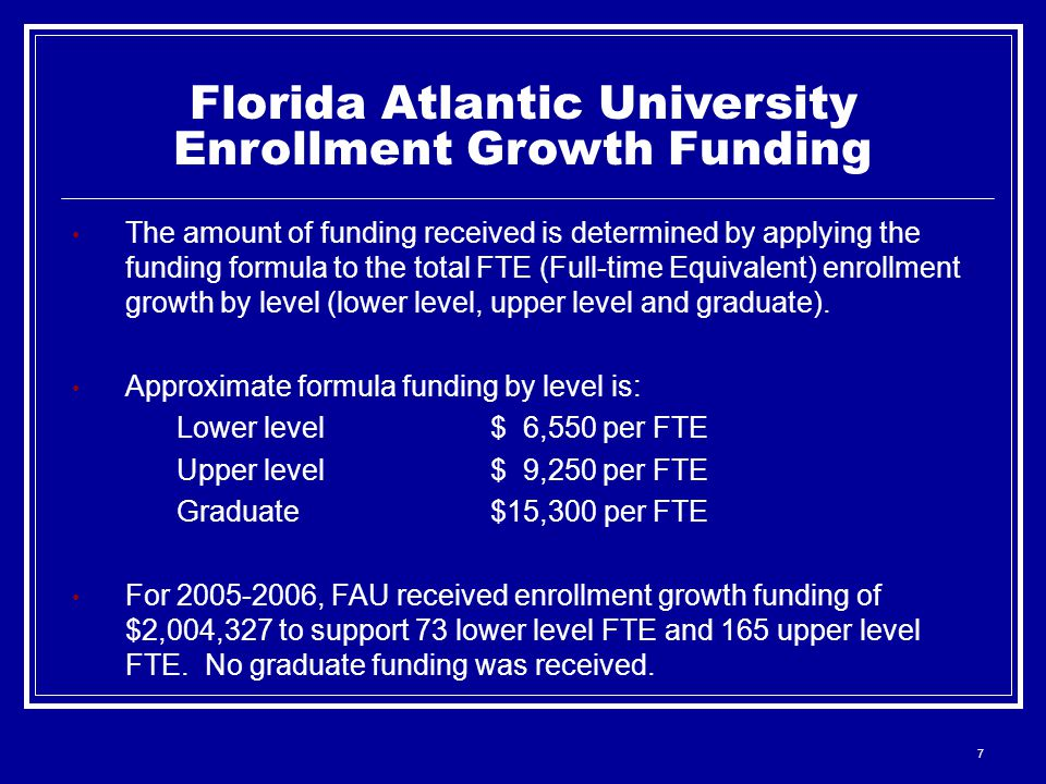 7 Florida Atlantic University Enrollment Growth Funding The amount of funding received is determined by applying the funding formula to the total FTE (Full-time Equivalent) enrollment growth by level (lower level, upper level and graduate).