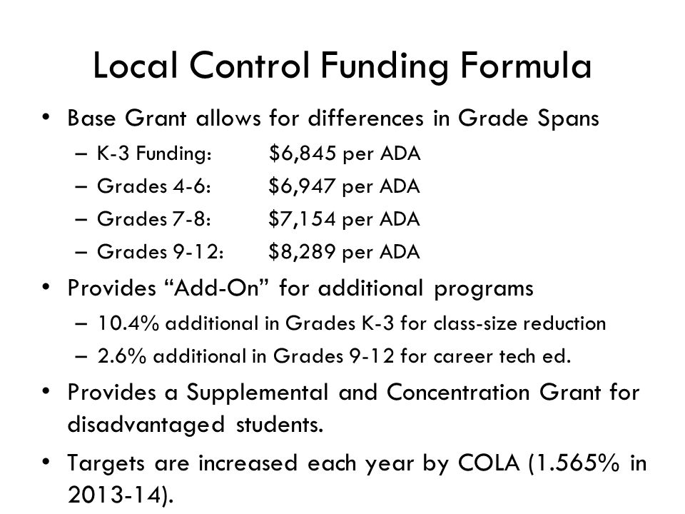 Local Control Funding Formula Base Grant allows for differences in Grade Spans –K-3 Funding: $6,845 per ADA –Grades 4-6: $6,947 per ADA –Grades 7-8: $7,154 per ADA –Grades 9-12: $8,289 per ADA Provides Add-On for additional programs –10.4% additional in Grades K-3 for class-size reduction –2.6% additional in Grades 9-12 for career tech ed.