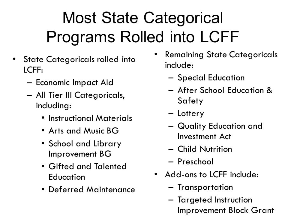 Most State Categorical Programs Rolled into LCFF Remaining State Categoricals include: –Special Education –After School Education & Safety –Lottery –Quality Education and Investment Act –Child Nutrition –Preschool Add-ons to LCFF include: –Transportation –Targeted Instruction Improvement Block Grant State Categoricals rolled into LCFF: –Economic Impact Aid –All Tier III Categoricals, including: Instructional Materials Arts and Music BG School and Library Improvement BG Gifted and Talented Education Deferred Maintenance