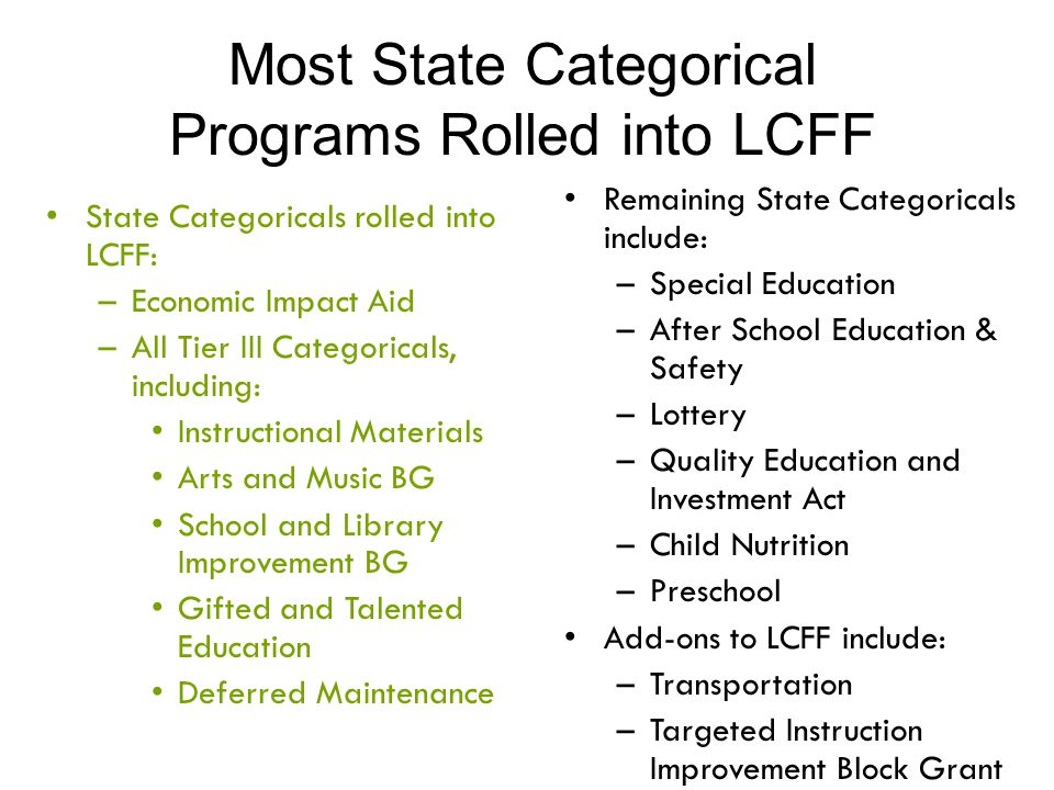 Most State Categorical Programs Rolled into LCFF Remaining State Categoricals include: –Special Education –After School Education & Safety –Lottery –Q