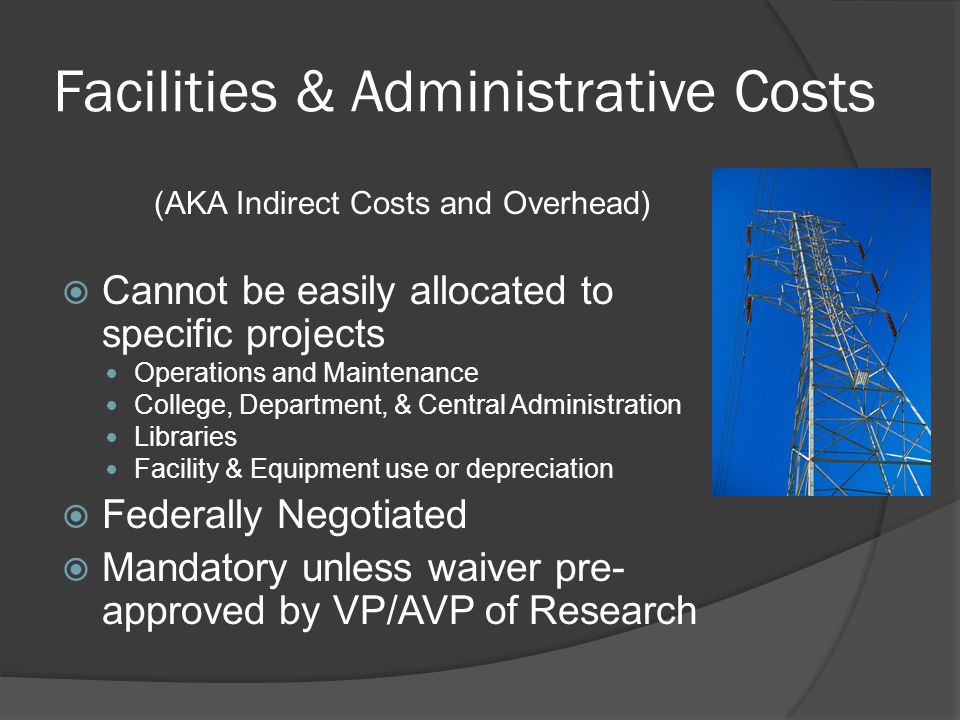 Facilities & Administrative Costs (AKA Indirect Costs and Overhead)  Cannot be easily allocated to specific projects Operations and Maintenance College, Department, & Central Administration Libraries Facility & Equipment use or depreciation  Federally Negotiated  Mandatory unless waiver pre- approved by VP/AVP of Research