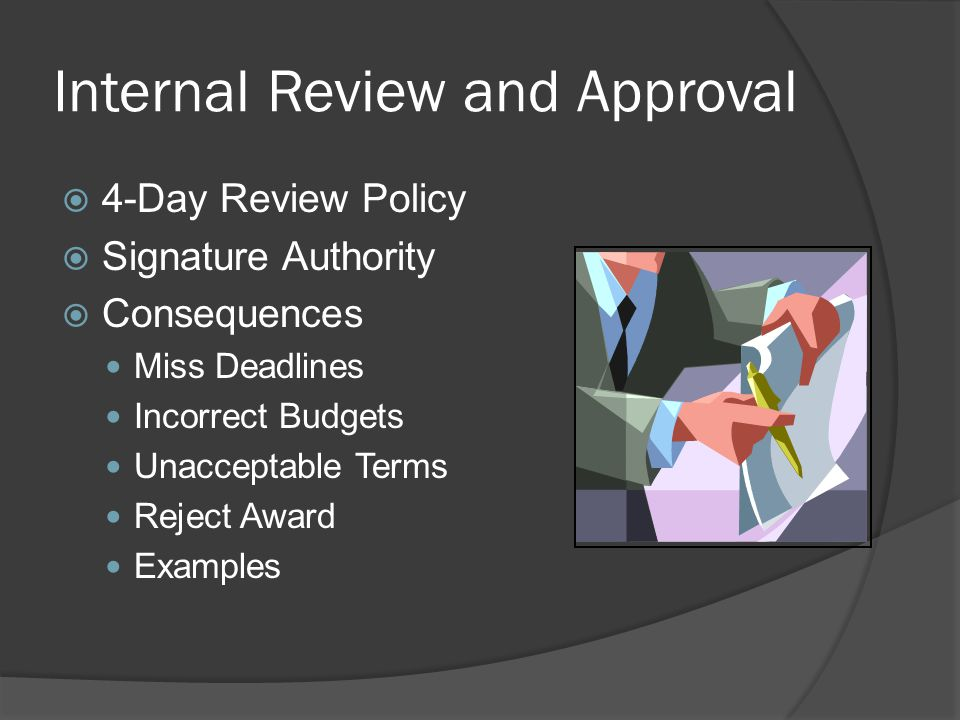 Internal Review and Approval  4-Day Review Policy  Signature Authority  Consequences Miss Deadlines Incorrect Budgets Unacceptable Terms Reject Award Examples