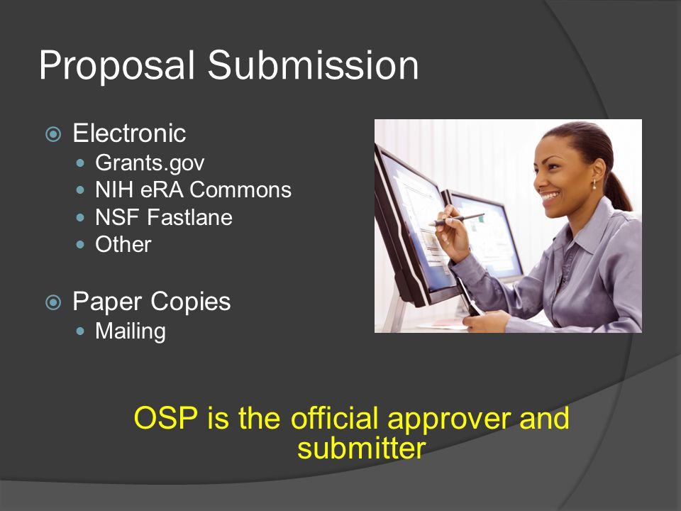Proposal Submission  Electronic Grants.gov NIH eRA Commons NSF Fastlane Other  Paper Copies Mailing OSP is the official approver and submitter