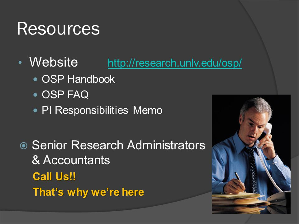 Resources Website http://research.unlv.edu/osp/ http://research.unlv.edu/osp/ OSP Handbook OSP FAQ PI Responsibilities Memo  Senior Research Administrators & Accountants Call Us!.