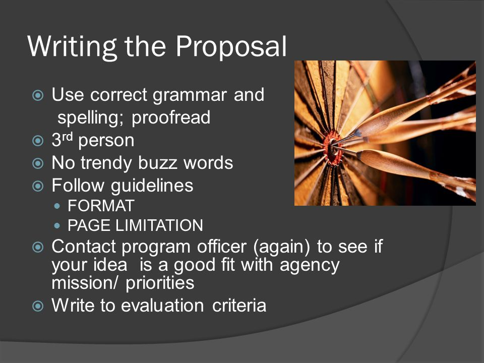 Writing the Proposal  Use correct grammar and spelling; proofread  3 rd person  No trendy buzz words  Follow guidelines FORMAT PAGE LIMITATION  Contact program officer (again) to see if your idea is a good fit with agency mission/ priorities  Write to evaluation criteria