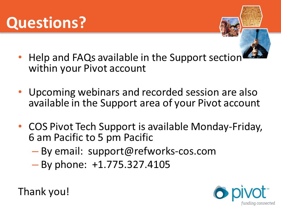 Help and FAQs available in the Support section within your Pivot account Upcoming webinars and recorded session are also available in the Support area of your Pivot account COS Pivot Tech Support is available Monday-Friday, 6 am Pacific to 5 pm Pacific – By email: support@refworks-cos.com – By phone: +1.775.327.4105 Thank you.