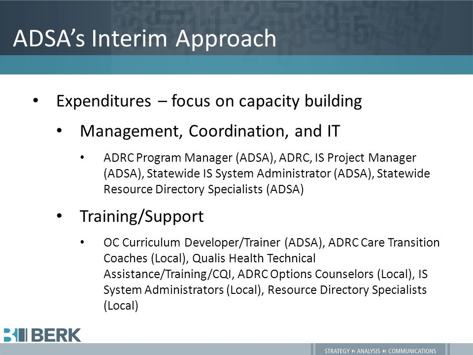 ADSA's Interim Approach Expenditures – focus on capacity building Management, Coordination, and IT ADRC Program Manager (ADSA), ADRC, IS Project Manager (ADSA), Statewide IS System Administrator (ADSA), Statewide Resource Directory Specialists (ADSA) Training/Support OC Curriculum Developer/Trainer (ADSA), ADRC Care Transition Coaches (Local), Qualis Health Technical Assistance/Training/CQI, ADRC Options Counselors (Local), IS System Administrators (Local), Resource Directory Specialists (Local)