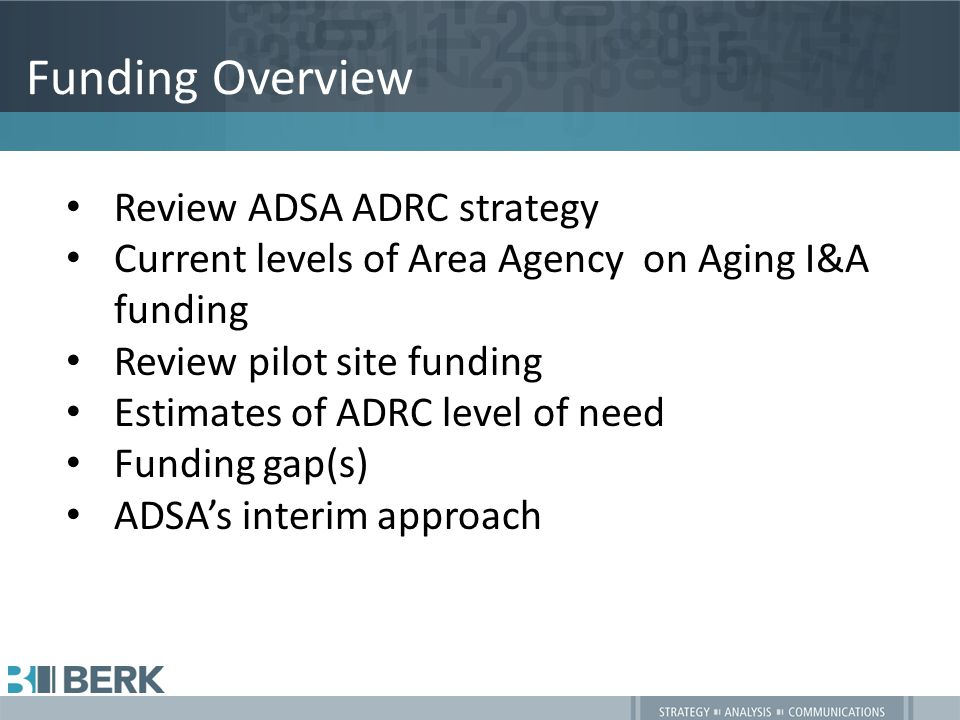 Funding Overview Review ADSA ADRC strategy Current levels of Area Agency on Aging I&A funding Review pilot site funding Estimates of ADRC level of need Funding gap(s) ADSA's interim approach