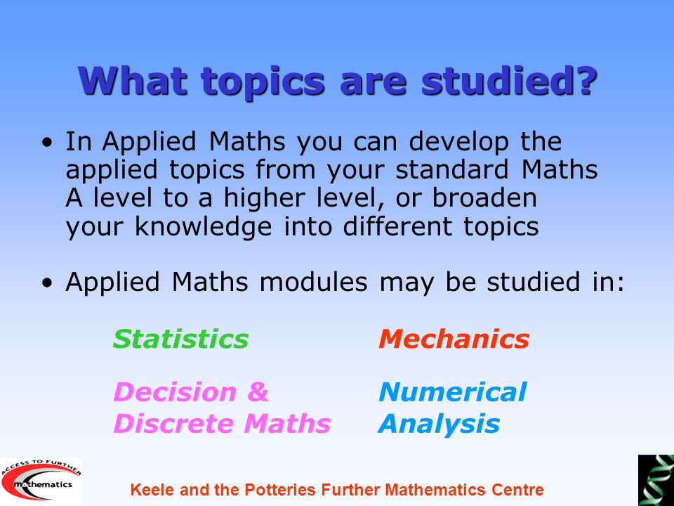 Keele and the Potteries Further Mathematics Centre What topics are studied.