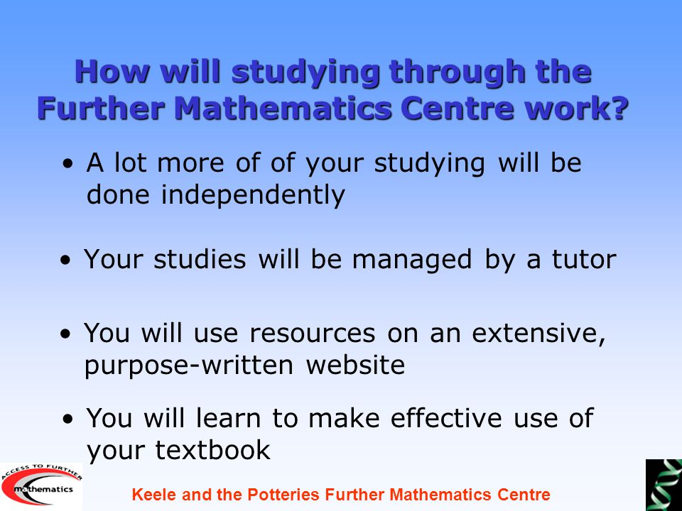 Keele and the Potteries Further Mathematics Centre Your studies will be managed by a tutor How will studying through the Further Mathematics Centre work.