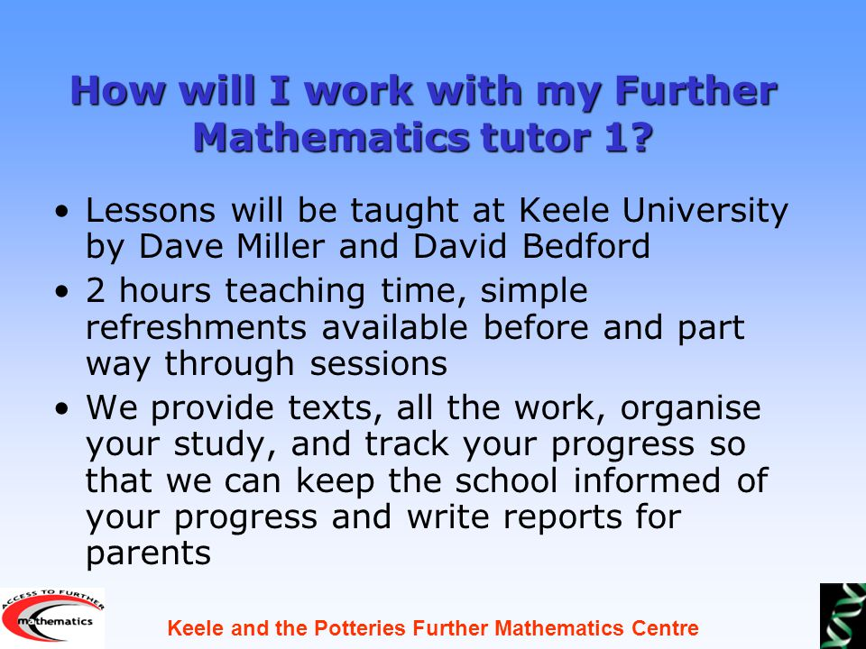 Keele and the Potteries Further Mathematics Centre How will I work with my Further Mathematics tutor 1.