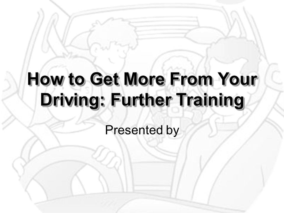 How to Get More From Your Driving: Further Training Presented by