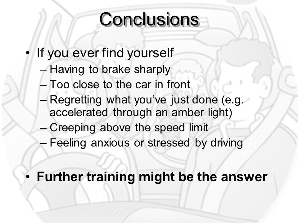 ConclusionsConclusions If you ever find yourself –Having to brake sharply –Too close to the car in front –Regretting what you've just done (e.g.