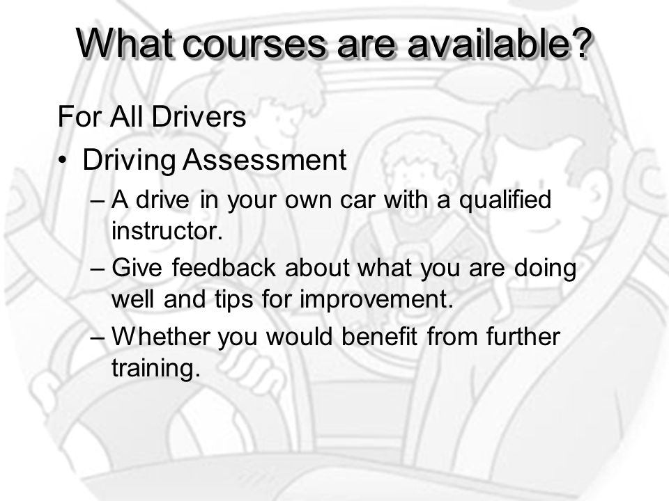 What courses are available? For All Drivers Driving Assessment –A drive in your own car with a qualified instructor. –Give feedback about what you are