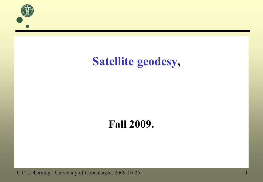Satellite geodesy, Fall 2009. C.C.Tscherning, University of Copenhagen, 2009-10-25 1