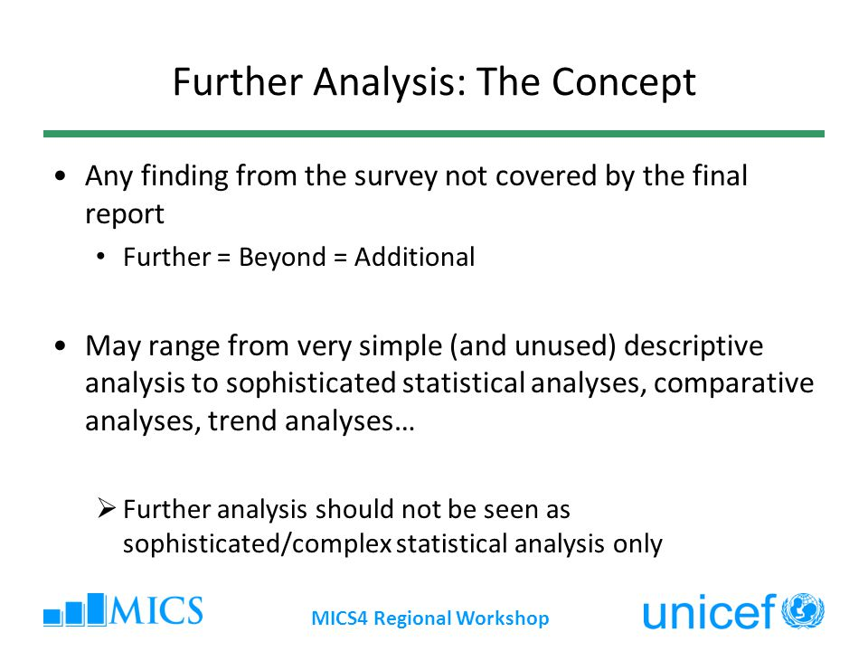 Why Perform Further Analysis The final report is a first descriptive presentation of survey findings, aimed at describing o Levels o Patterns o Associations/correlates o Disparities, vulnerable groups There is (almost) an infinite number of additional analyses that can be performed, for a variety of purposes MICS4 Regional Workshop