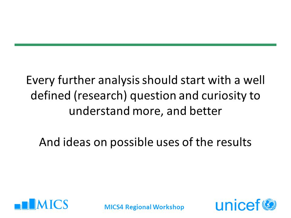 Further analysis: Types, methods, approaches Descriptive analysis of unused data Simple descriptive analysis of indicator associations New analytical constructs Multivariate/complex/sophisticated analysis Trend analysis Comparative analysis Enhance data with other data sources Data quality analysis MICS4 Regional Workshop