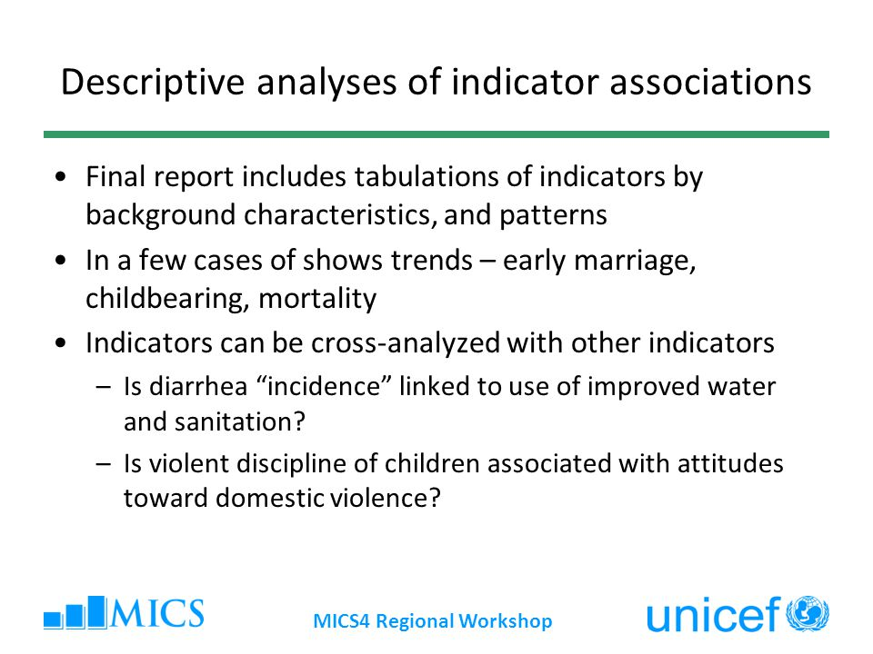 New Analytical Constructs New handles to understand data Final report produces findings with pre-defined categories –Create new categories to better define vulnerable groups –Vulnerability index –Combine background characteristics: An ethnic group living in one zone MICS4 Regional Workshop