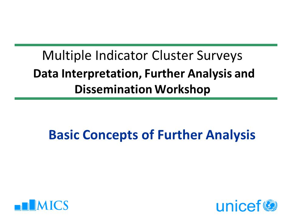 Further Analysis: The Concept Any finding from the survey not covered in the final report  Further = Beyond = Additional = Secondary May range from very simple (and unused) descriptive analysis to sophisticated statistical analyses, comparative analyses, trend analyses…  Further analysis should not be seen as sophisticated/complex statistical analysis only!
