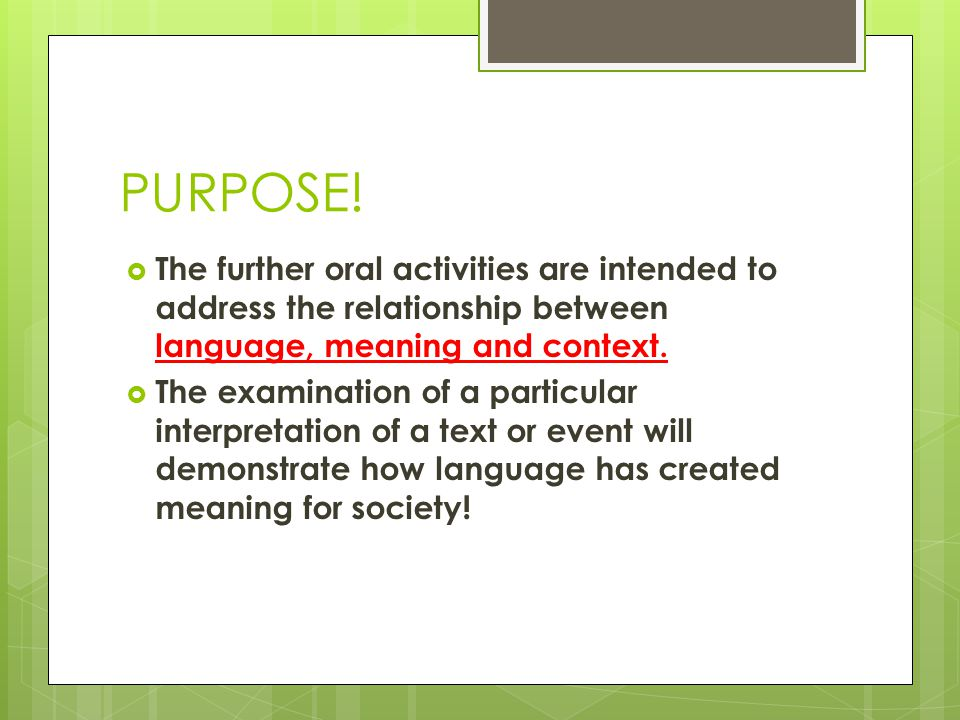 PURPOSE!  The further oral activities are intended to address the relationship between language, meaning and context.  The examination of a particul