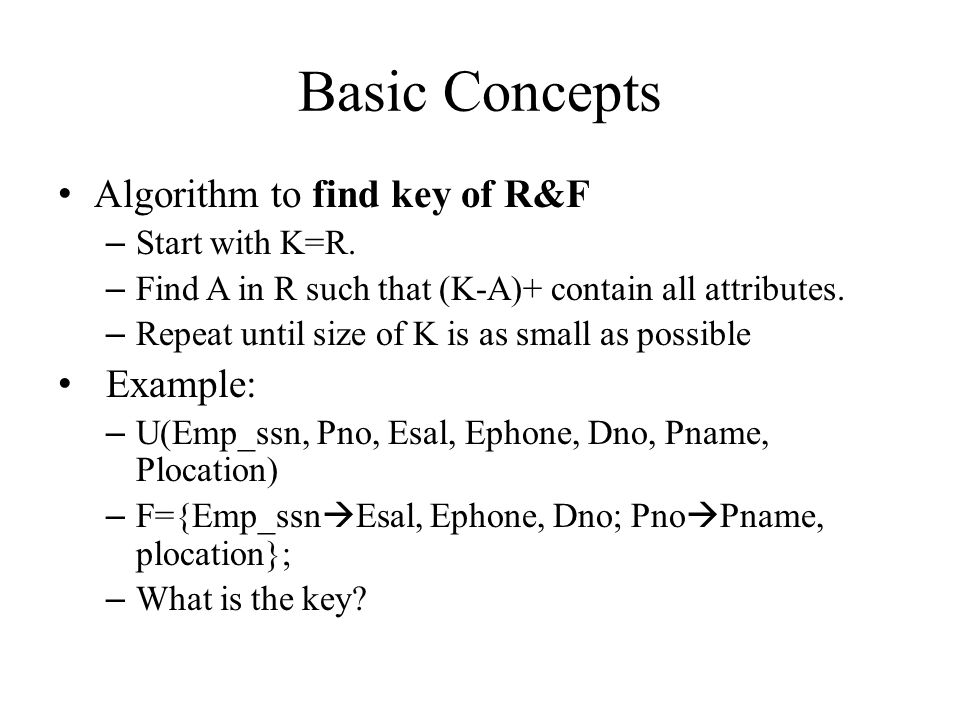 Basic Concepts Algorithm to find key of R&F – Start with K=R. – Find A in R such that (K-A)+ contain all attributes. – Repeat until size of K is as sm