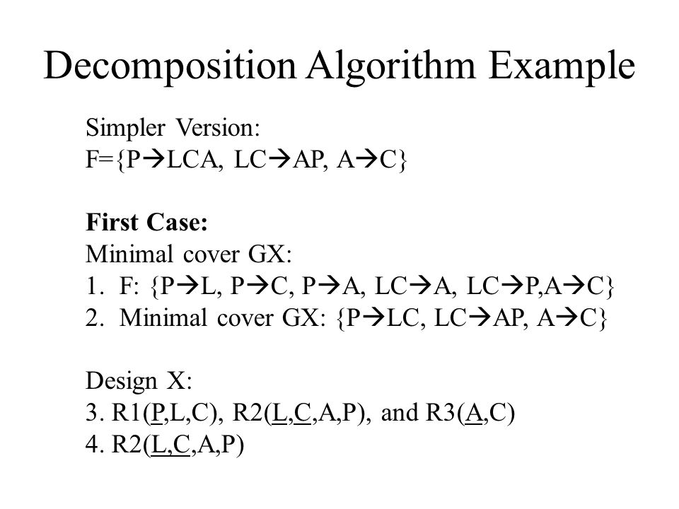 Decomposition Algorithm Example Simpler Version: F={P  LCA, LC  AP, A  C} First Case: Minimal cover GX: 1.F: {P  L, P  C, P  A, LC  A, LC  P,A