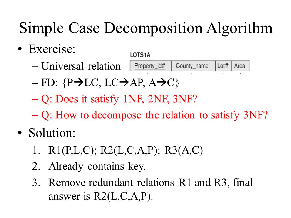 Simple Case Decomposition Algorithm Exercise: – Universal relation – FD: {P  LC, LC  AP, A  C} – Q: Does it satisfy 1NF, 2NF, 3NF? – Q: How to deco