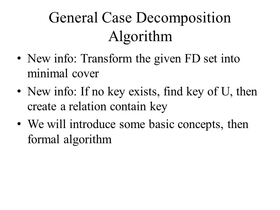 General Case Decomposition Algorithm New info: Transform the given FD set into minimal cover New info: If no key exists, find key of U, then create a