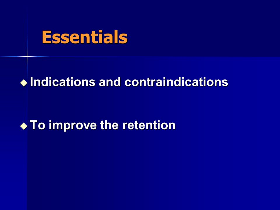 Essentials  Indications and contraindications  To improve the retention