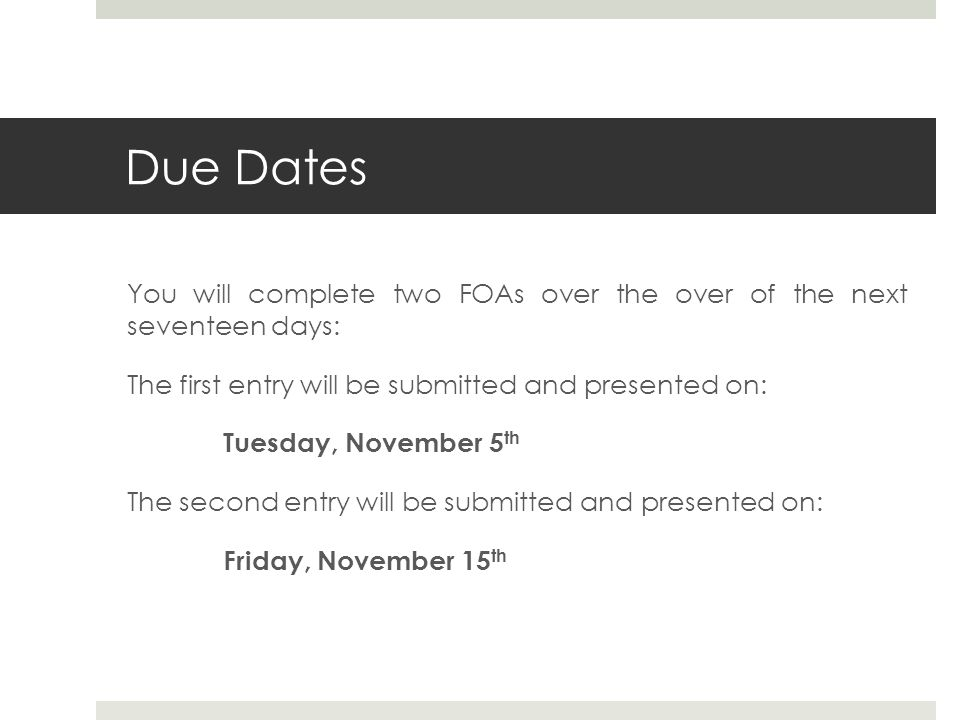 Due Dates You will complete two FOAs over the over of the next seventeen days: The first entry will be submitted and presented on: Tuesday, November 5