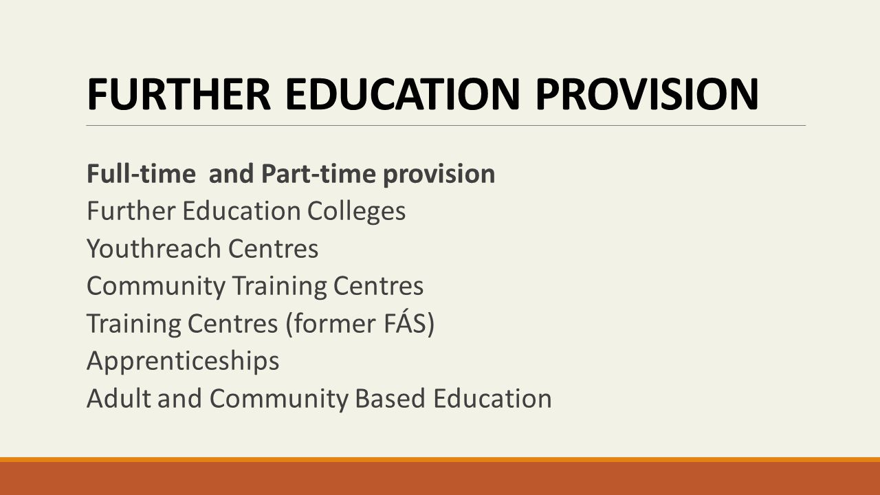 FURTHER EDUCATION PROVISION Full-time and Part-time provision Further Education Colleges Youthreach Centres Community Training Centres Training Centres (former FÁS) Apprenticeships Adult and Community Based Education