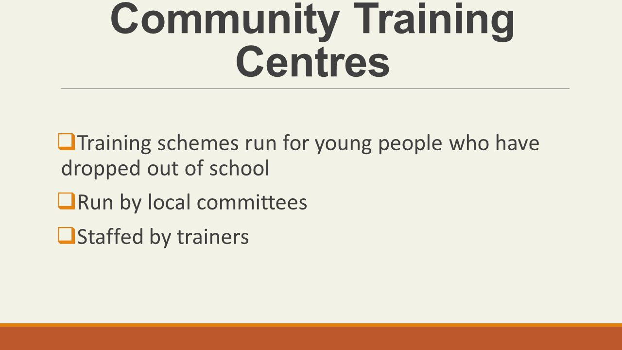 Community Training Centres  Training schemes run for young people who have dropped out of school  Run by local committees  Staffed by trainers