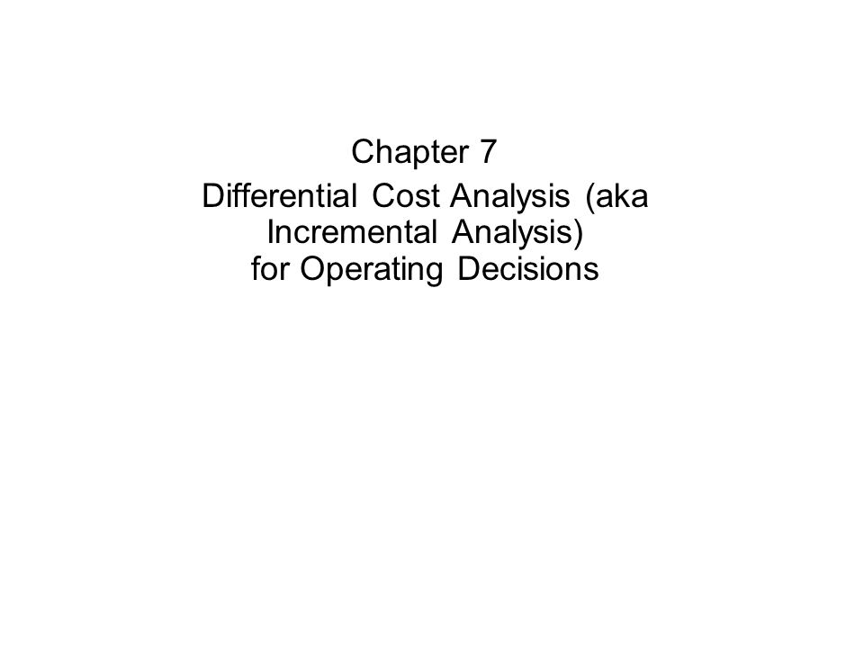 Chapter 7 Differential Cost Analysis (aka Incremental Analysis) for Operating Decisions