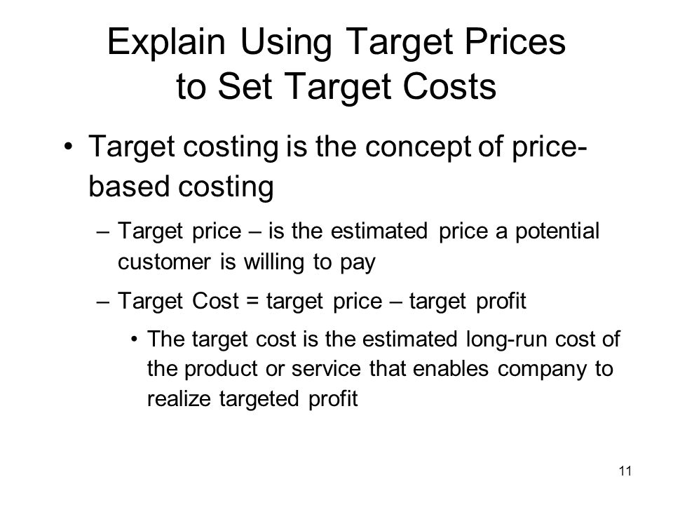 11 Explain Using Target Prices to Set Target Costs Target costing is the concept of price- based costing –Target price – is the estimated price a pote