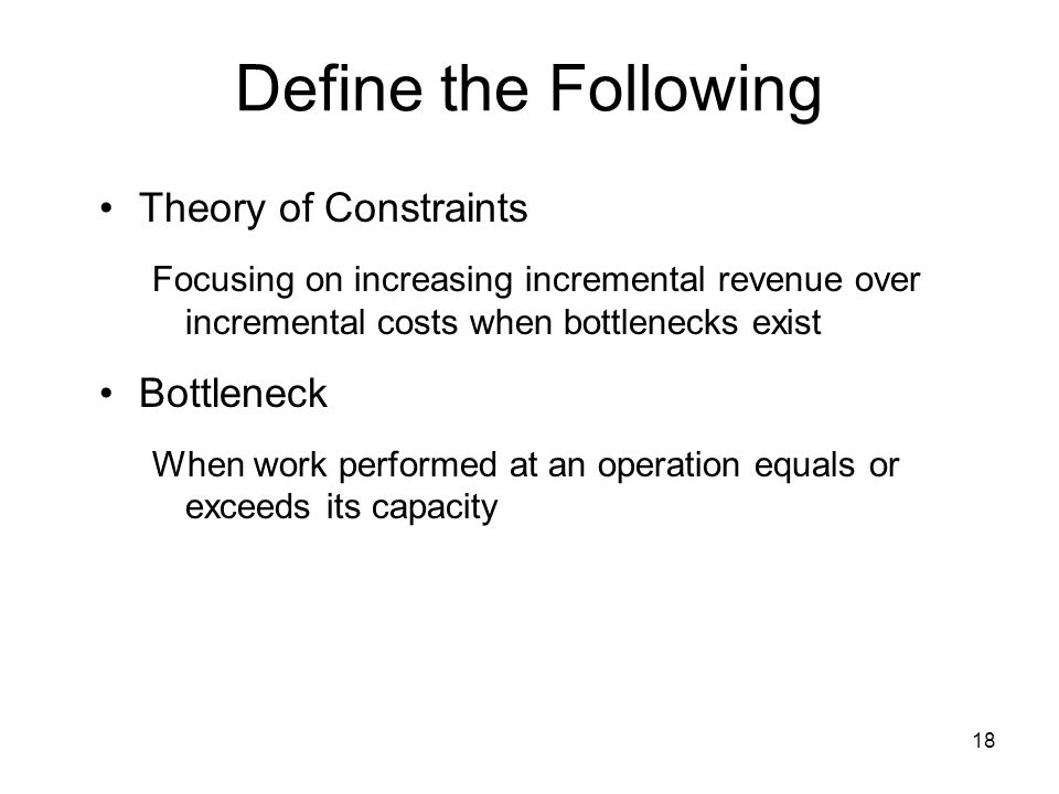 18 Define the Following Theory of Constraints Focusing on increasing incremental revenue over incremental costs when bottlenecks exist Bottleneck When