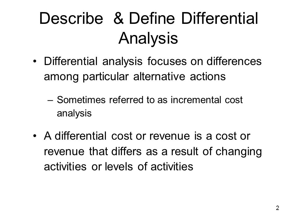 2 Describe & Define Differential Analysis Differential analysis focuses on differences among particular alternative actions –Sometimes referred to as