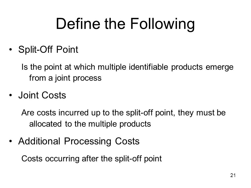 21 Define the Following Split-Off Point Is the point at which multiple identifiable products emerge from a joint process Joint Costs Are costs incurre