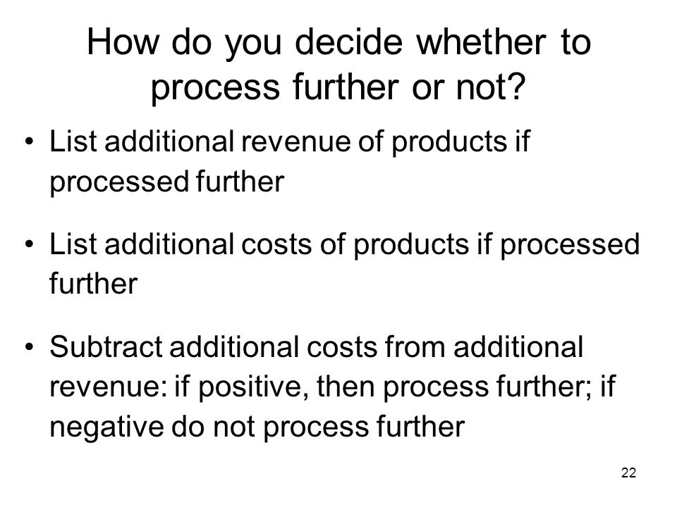 22 How do you decide whether to process further or not? List additional revenue of products if processed further List additional costs of products if