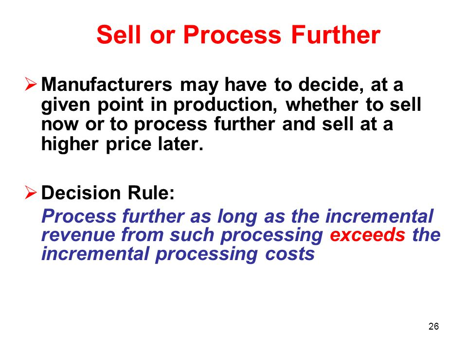 26 Sell or Process Further  Manufacturers may have to decide, at a given point in production, whether to sell now or to process further and sell at a