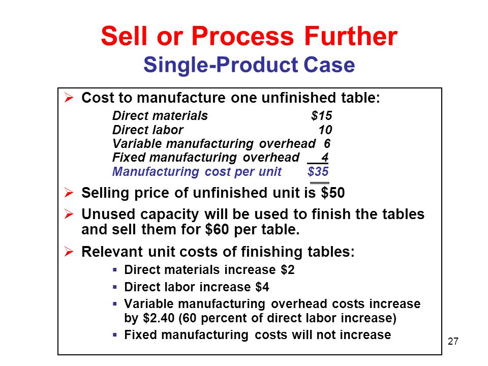 27 Sell or Process Further Single-Product Case  Cost to manufacture one unfinished table: Direct materials $15 Direct labor 10 Variable manufacturing