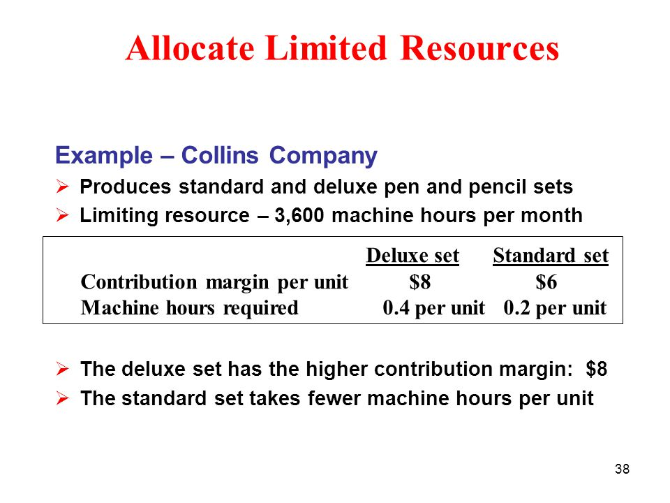 38 Allocate Limited Resources Example – Collins Company  Produces standard and deluxe pen and pencil sets  Limiting resource – 3,600 machine hours p