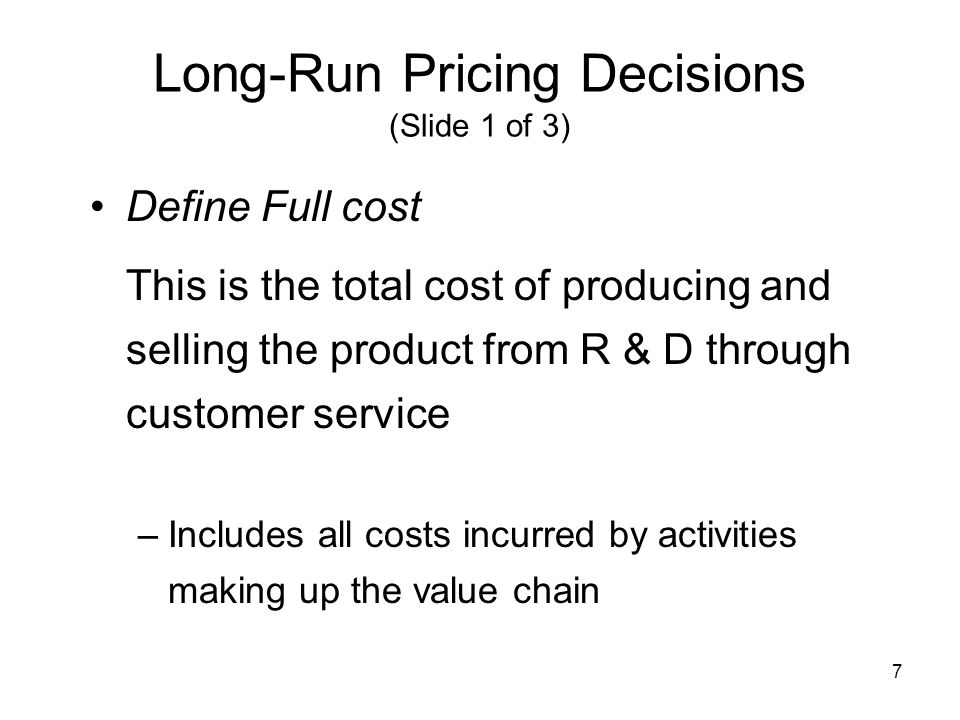 7 Long-Run Pricing Decisions (Slide 1 of 3) Define Full cost This is the total cost of producing and selling the product from R & D through customer s