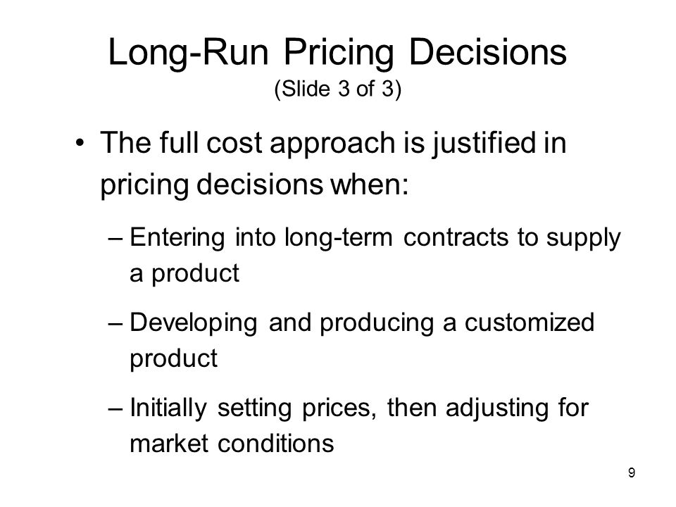 9 Long-Run Pricing Decisions (Slide 3 of 3) The full cost approach is justified in pricing decisions when: –Entering into long-term contracts to suppl