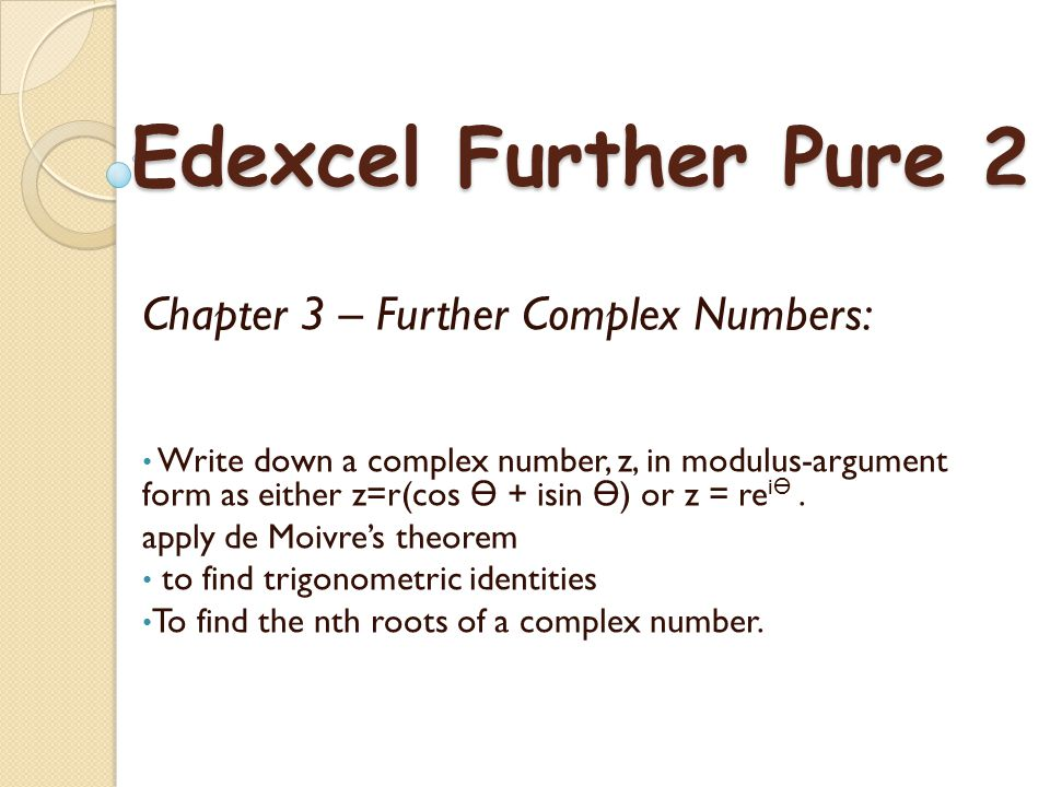 Chapter 3 – Further Complex Numbers: Write down a complex number, z, in modulus-argument form as either z=r(cos + isin ) or z = re i.