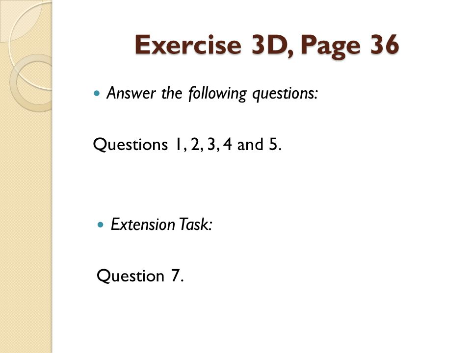 Exercise 3D, Page 36 Answer the following questions: Questions 1, 2, 3, 4 and 5.